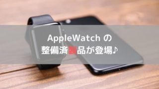 Apple Watchに 整備済製品が登場♪