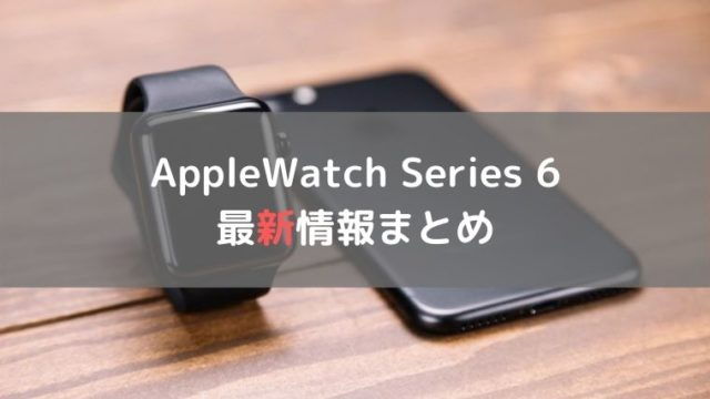 AppleWatch Series 6 最新情報まとめ